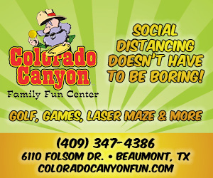 Colorado Canyon Family Fun Center. Socail distancing doesn't have to be boring! Golf, games, laser maze & more! 409-347-4386. 6110 Folsom Drive in Beaumont.
