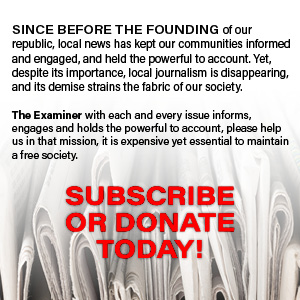 SINCE BEFORE THE FOUNDING of our republic, local news has kept our communities informed and engaged, and held the powerful to account. Yet, despite its importance, local journalism is disappearing, and its demise strains the fabric of our society. The Examiner with each and every issue informs, engages and holds the powerful to account, please help us in that mission, it is expensive yet essential to maintain a free society. SUBSCRIBE OR DONATE TODAY!
